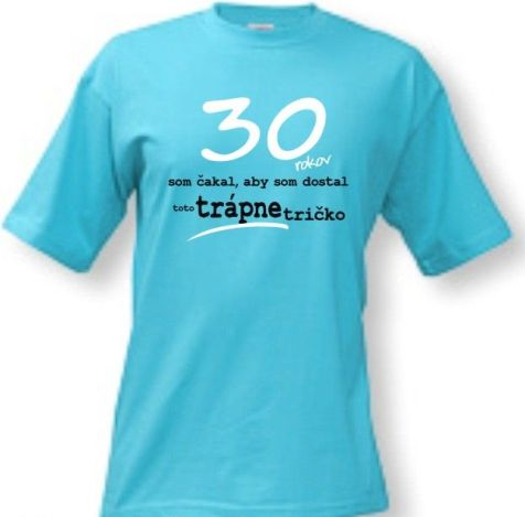 5d511e1eb1d0 Tričko - na narodeniny....trápne tričko